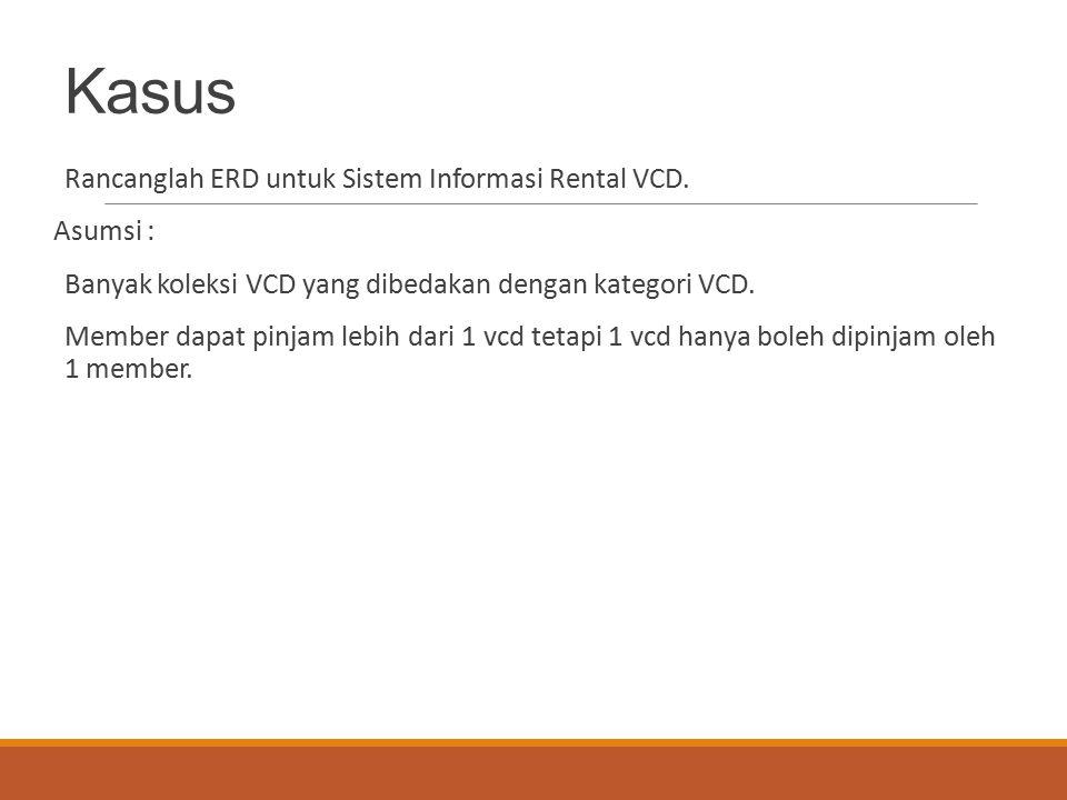 Kasus Rancanglah ERD untuk Sistem Informasi Rental VCD. Asumsi : Banyak koleksi VCD yang dibedakan dengan kategori VCD. Member dapat pinjam lebih dari