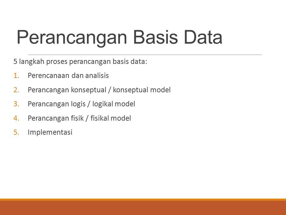Perancangan Basis Data 5 langkah proses perancangan basis data: 1.Perencanaan dan analisis 2.Perancangan konseptual / konseptual model 3.Perancangan l