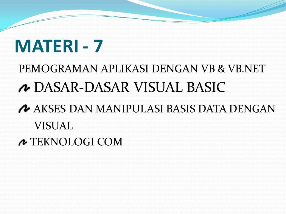MATERI - 7 PEMOGRAMAN APLIKASI DENGAN VB & VB.NET DASAR-DASAR VISUAL BASIC AKSES DAN MANIPULASI BASIS DATA DENGAN VISUAL TEKNOLOGI COM
