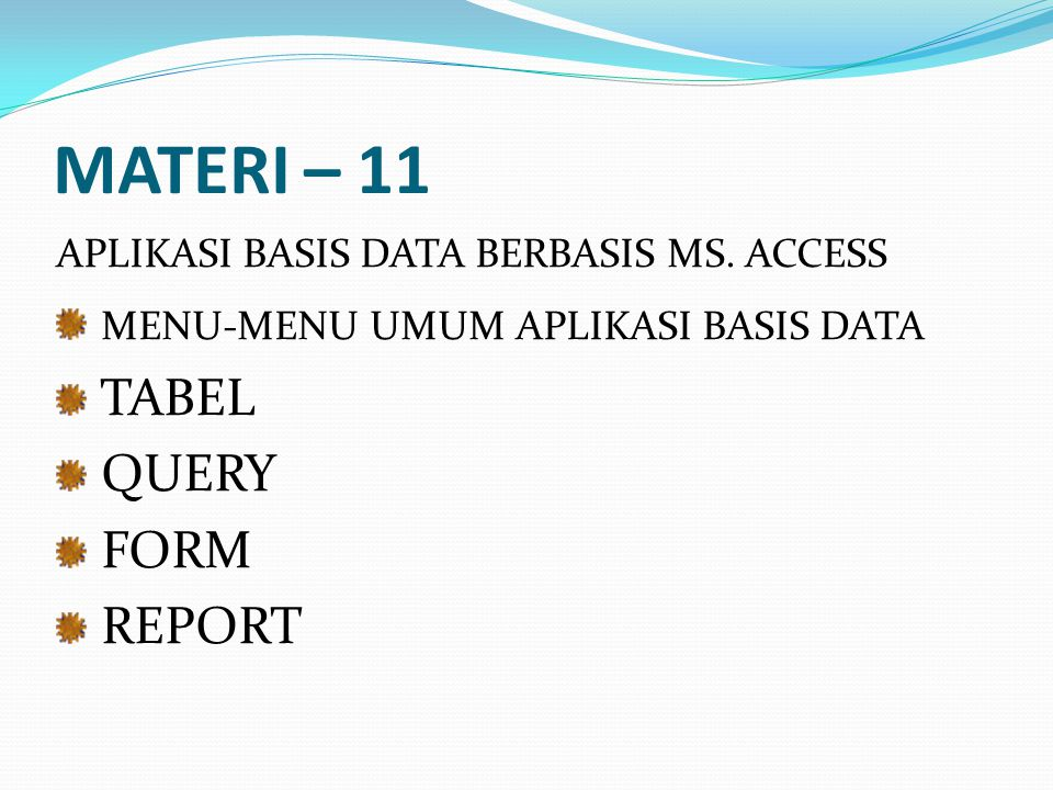 MATERI – 11 APLIKASI BASIS DATA BERBASIS MS. ACCESS MENU-MENU UMUM APLIKASI BASIS DATA TABEL QUERY FORM REPORT