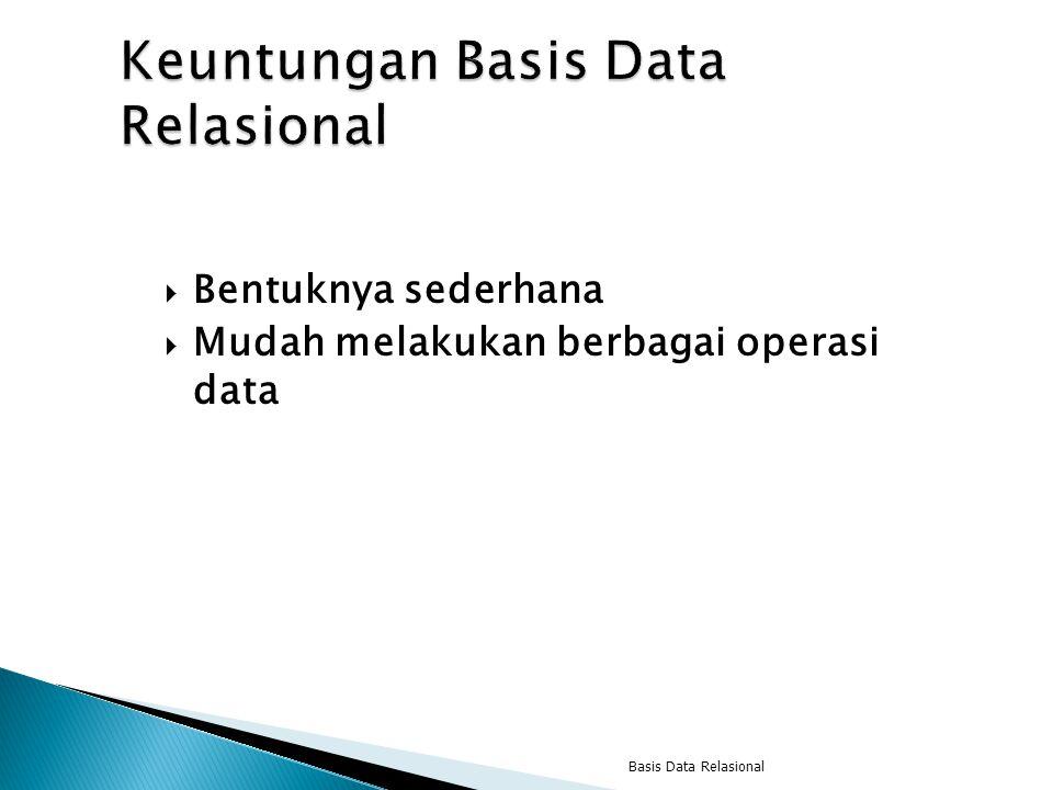  Bentuknya sederhana  Mudah melakukan berbagai operasi data Basis Data Relasional