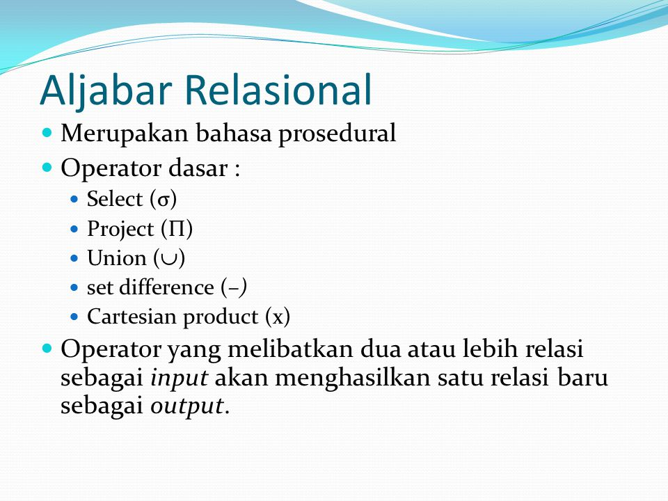 Aljabar Relasional Merupakan bahasa prosedural Operator dasar : Select (σ) Project (Π) Union (  ) set difference (–) Cartesian product (x) Operator y
