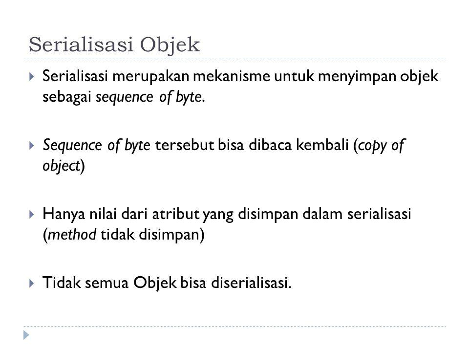 Serialisasi Objek  Serialisasi merupakan mekanisme untuk menyimpan objek sebagai sequence of byte.  Sequence of byte tersebut bisa dibaca kembali (c
