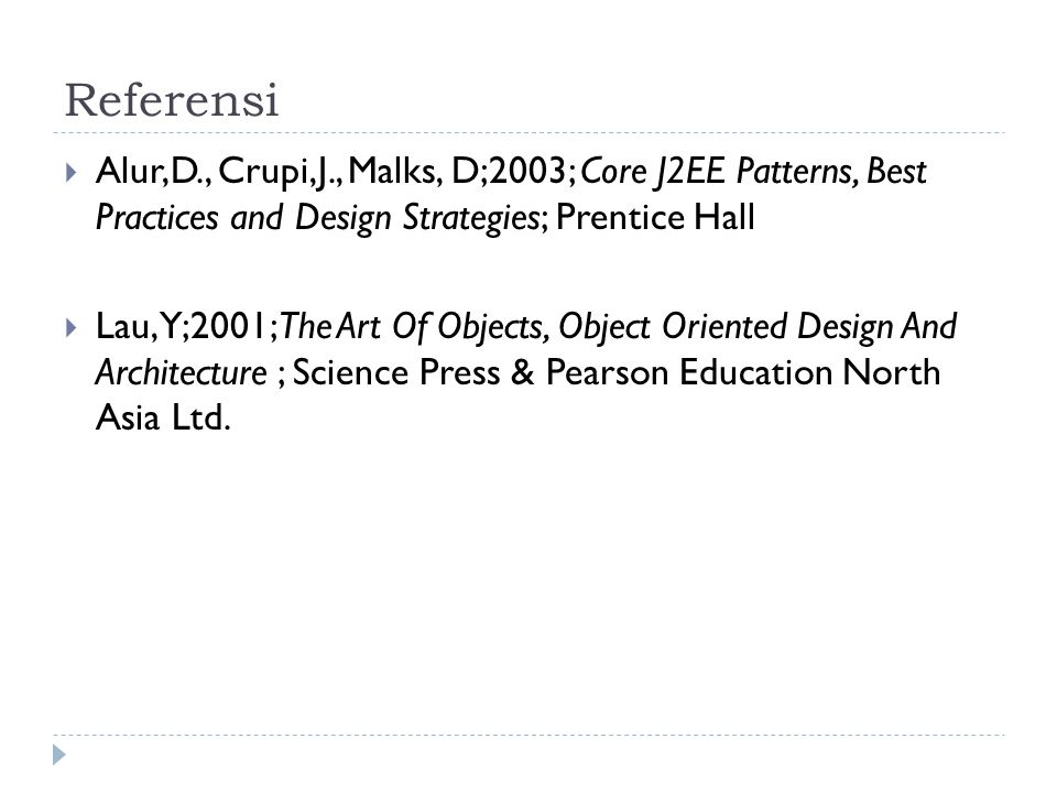 Referensi  Alur,D., Crupi,J., Malks, D;2003; Core J2EE Patterns, Best Practices and Design Strategies; Prentice Hall  Lau, Y;2001;The Art Of Objects