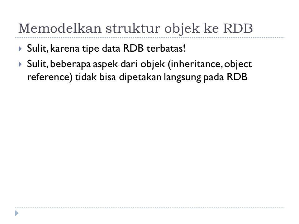 Memodelkan struktur objek ke RDB  Sulit, karena tipe data RDB terbatas!  Sulit, beberapa aspek dari objek (inheritance, object reference) tidak bisa