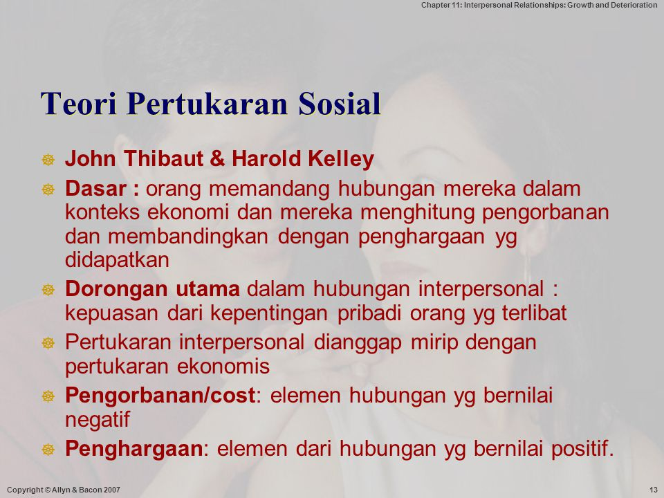Chapter 11: Interpersonal Relationships: Growth and Deterioration Copyright © Allyn & Bacon 200713 Teori Pertukaran Sosial  John Thibaut & Harold Kel