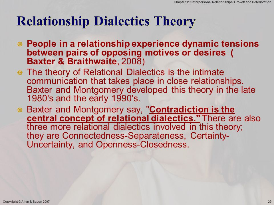 Chapter 11: Interpersonal Relationships: Growth and Deterioration Copyright © Allyn & Bacon 200729 Relationship Dialectics Theory  People in a relati