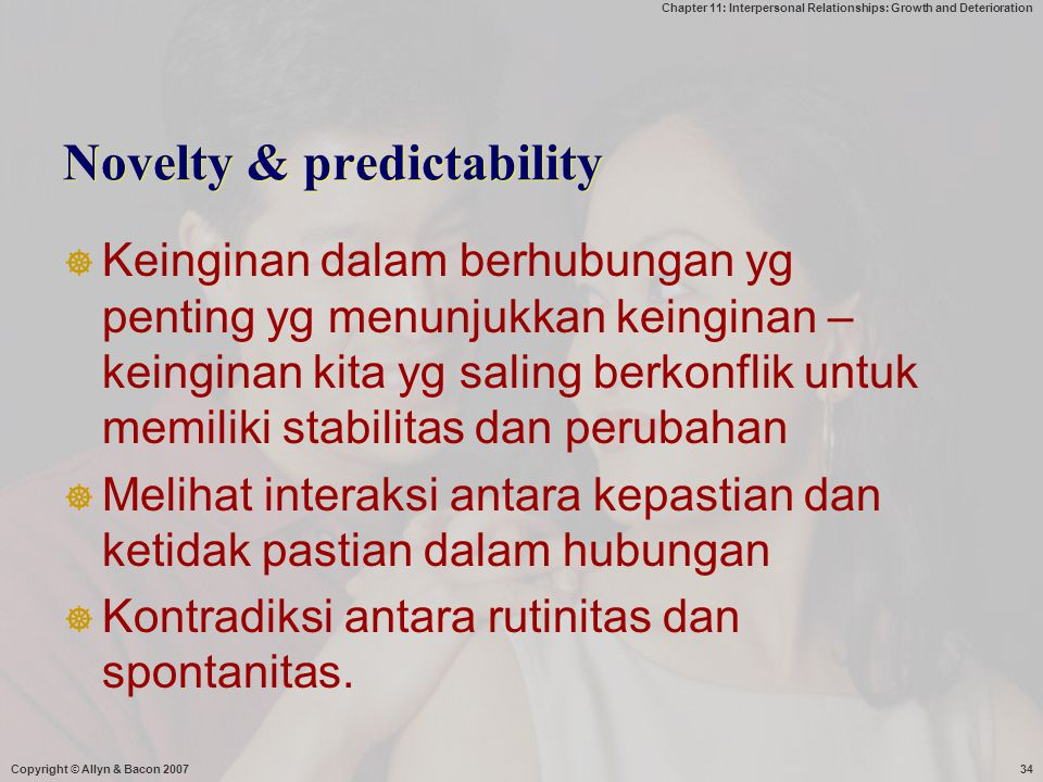 Chapter 11: Interpersonal Relationships: Growth and Deterioration Copyright © Allyn & Bacon 200734 Novelty & predictability  Keinginan dalam berhubun