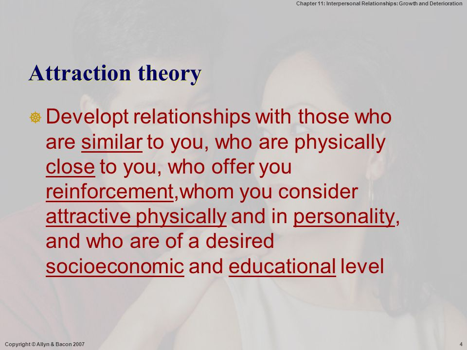 Chapter 11: Interpersonal Relationships: Growth and Deterioration Copyright © Allyn & Bacon 20074 Attraction theory  Developt relationships with thos