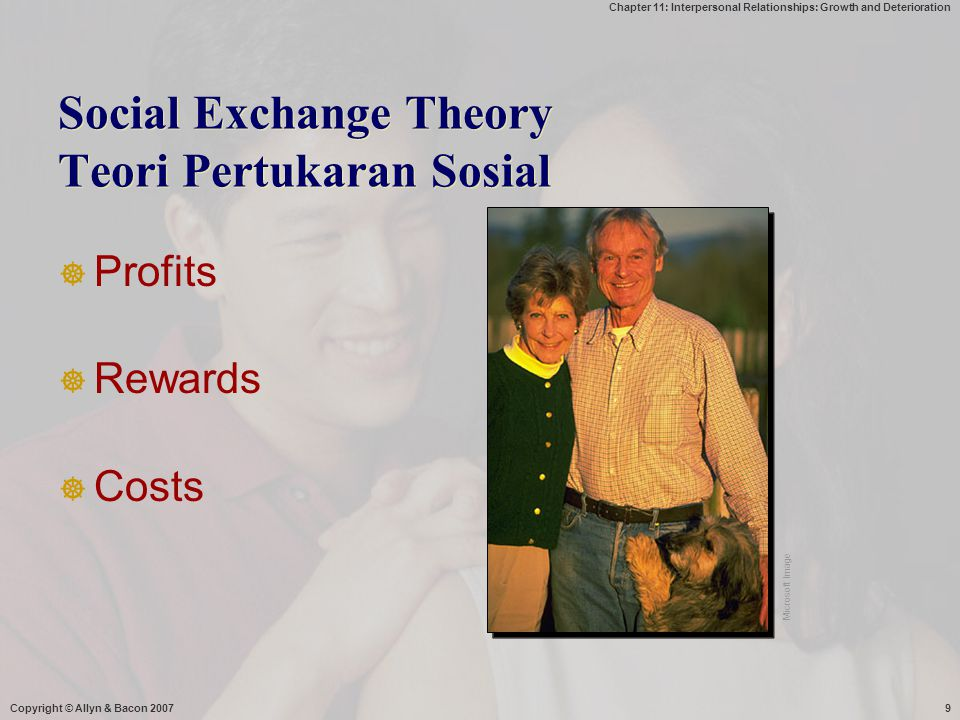 Chapter 11: Interpersonal Relationships: Growth and Deterioration Copyright © Allyn & Bacon 200710 Social Exchange Theory  You develop relationships that will enable you to maximize your profit (Thibaut & Kelley,1986)  A theory based on an economic model of profits and losses and begin with the following equation: Profits = Reward – Costs.