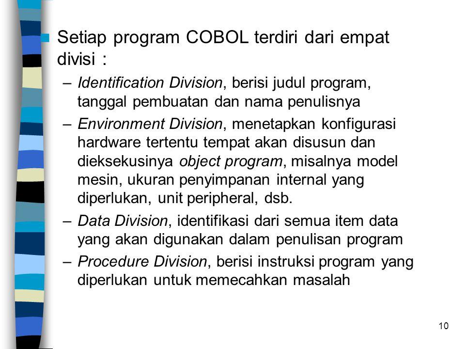 10 Setiap program COBOL terdiri dari empat divisi : –Identification Division, berisi judul program, tanggal pembuatan dan nama penulisnya –Environment Division, menetapkan konfigurasi hardware tertentu tempat akan disusun dan dieksekusinya object program, misalnya model mesin, ukuran penyimpanan internal yang diperlukan, unit peripheral, dsb.