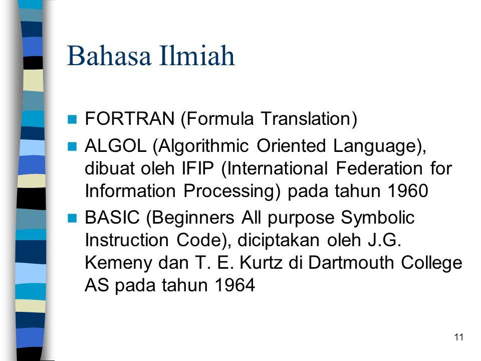 11 Bahasa Ilmiah FORTRAN (Formula Translation) ALGOL (Algorithmic Oriented Language), dibuat oleh IFIP (International Federation for Information Processing) pada tahun 1960 BASIC (Beginners All purpose Symbolic Instruction Code), diciptakan oleh J.G.
