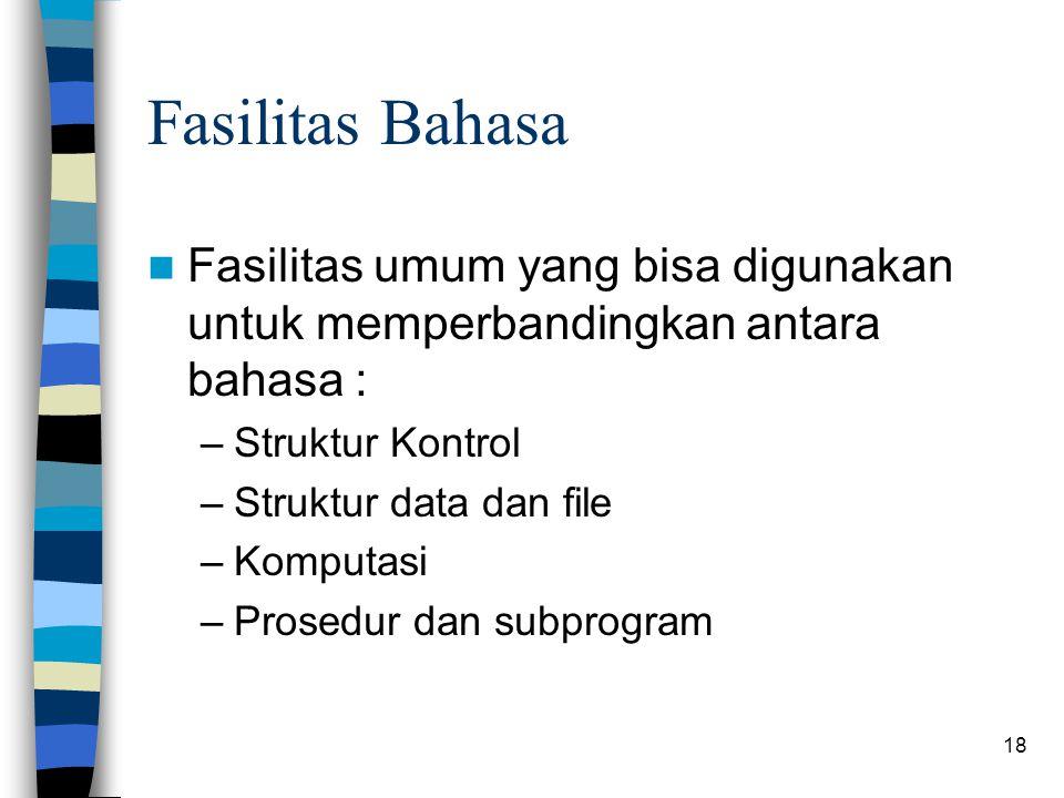 18 Fasilitas Bahasa Fasilitas umum yang bisa digunakan untuk memperbandingkan antara bahasa : –Struktur Kontrol –Struktur data dan file –Komputasi –Prosedur dan subprogram