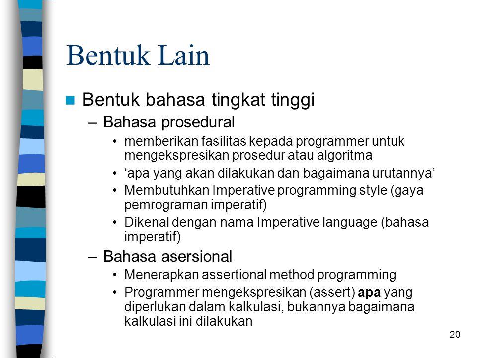 20 Bentuk Lain Bentuk bahasa tingkat tinggi –Bahasa prosedural memberikan fasilitas kepada programmer untuk mengekspresikan prosedur atau algoritma 'apa yang akan dilakukan dan bagaimana urutannya' Membutuhkan Imperative programming style (gaya pemrograman imperatif) Dikenal dengan nama Imperative language (bahasa imperatif) –Bahasa asersional Menerapkan assertional method programming Programmer mengekspresikan (assert) apa yang diperlukan dalam kalkulasi, bukannya bagaimana kalkulasi ini dilakukan