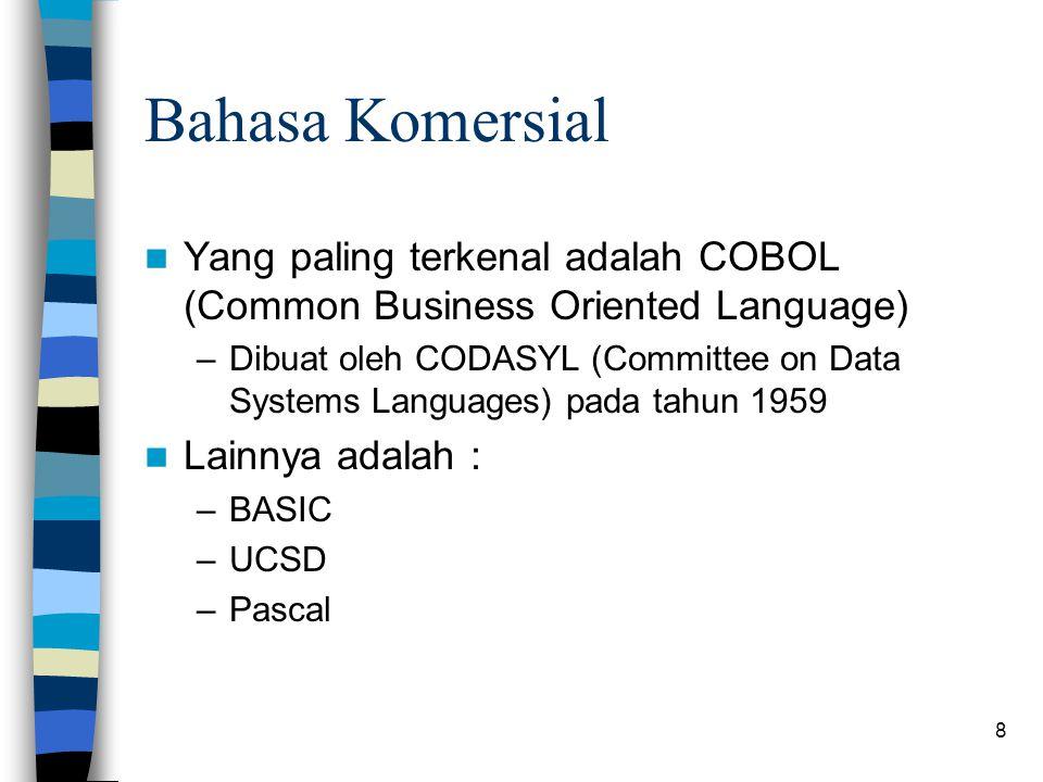 8 Bahasa Komersial Yang paling terkenal adalah COBOL (Common Business Oriented Language) –Dibuat oleh CODASYL (Committee on Data Systems Languages) pada tahun 1959 Lainnya adalah : –BASIC –UCSD –Pascal