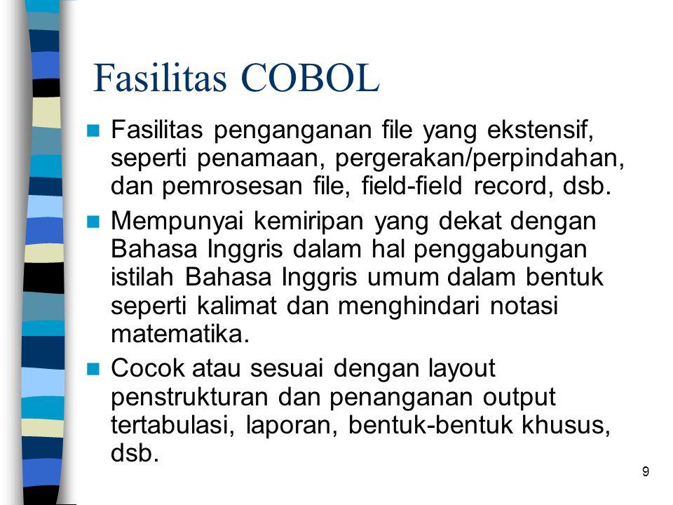 9 Fasilitas COBOL Fasilitas penganganan file yang ekstensif, seperti penamaan, pergerakan/perpindahan, dan pemrosesan file, field-field record, dsb.