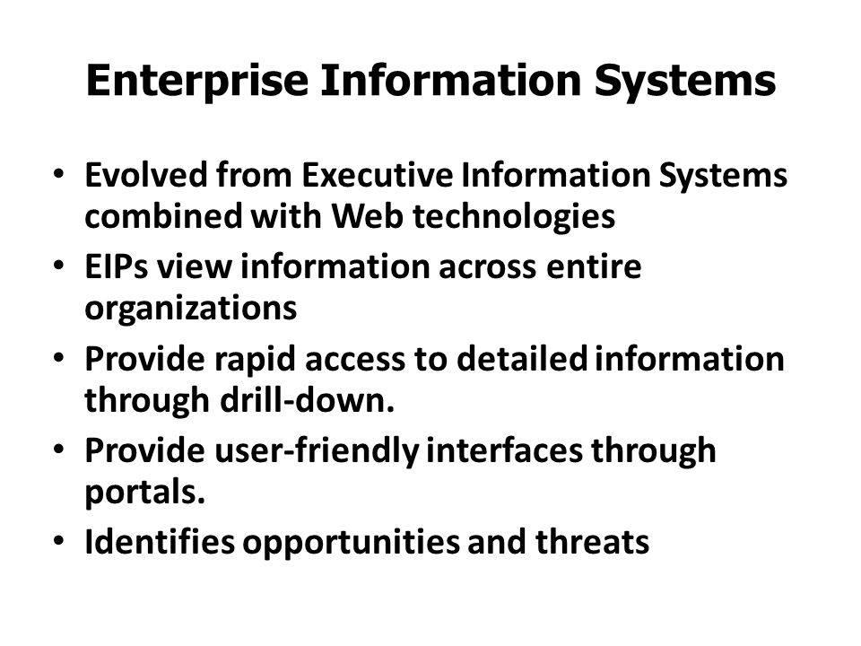 Enterprise Information Systems Evolved from Executive Information Systems combined with Web technologies EIPs view information across entire organizat
