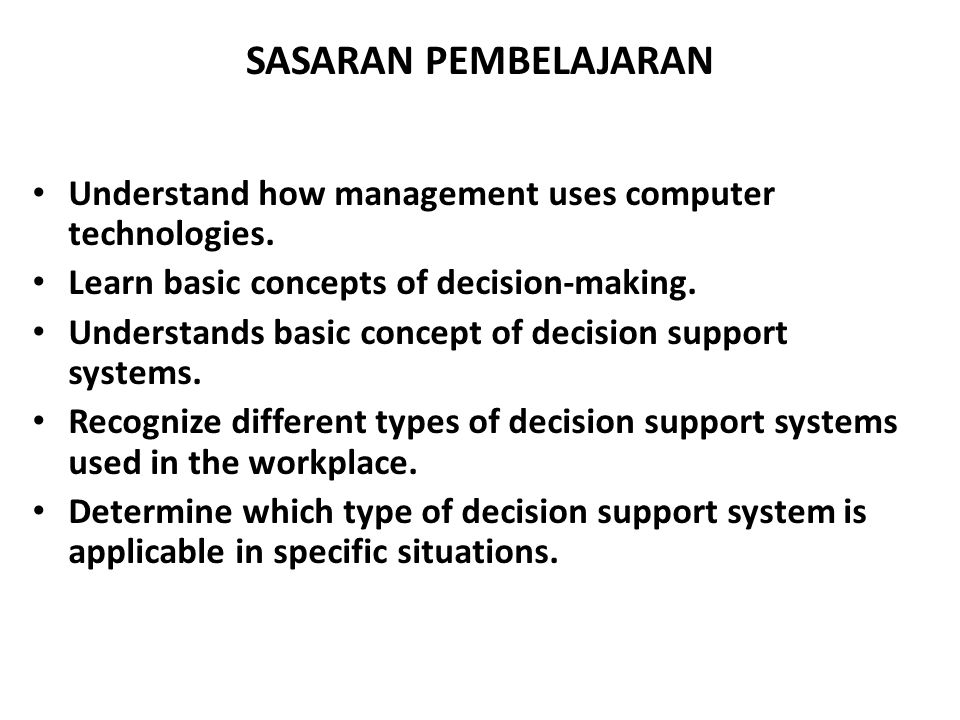 Kerangka Decision Support T y p e O f C o n t r o l Type of decisionOperational ControlManagerial ControlStrategic Planning Structured Programme Accounts receivable, accounts payable, order entry Budget analysis, short- term forecasting, personnel reports Investments, warehouse locations, distribution centers Semistructured Production scheduling, inventory control Credit evaluation, budget preparation, project scheduling, rewards systems Mergers and acquisitions, new product planning, compensation, QA, HR policy planning Unstructured Buying software, approving loans, help desk Negotiations, recruitment, hardware purchasing R&D planning, technology development, social responsibility plans