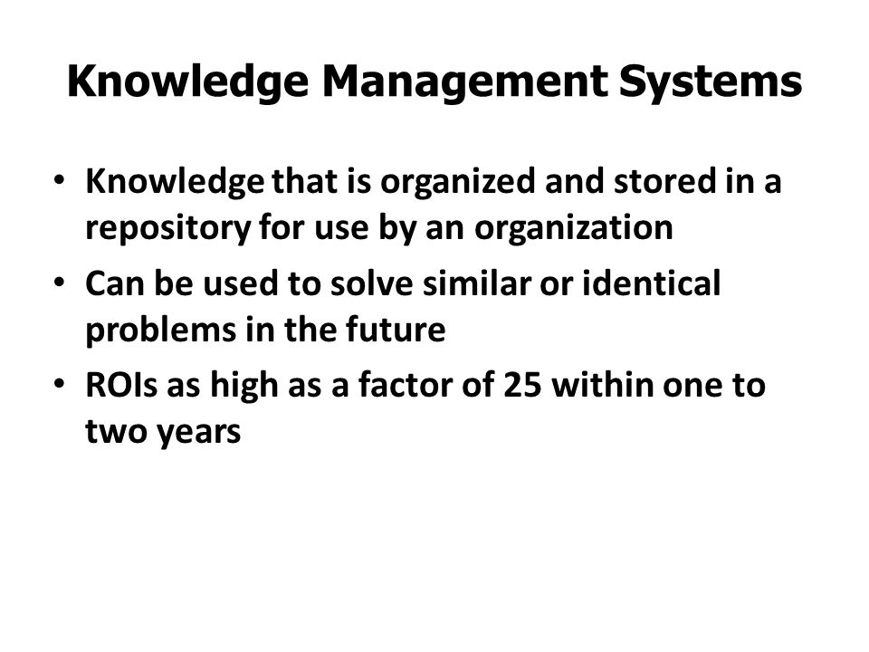 Knowledge Management Systems Knowledge that is organized and stored in a repository for use by an organization Can be used to solve similar or identic