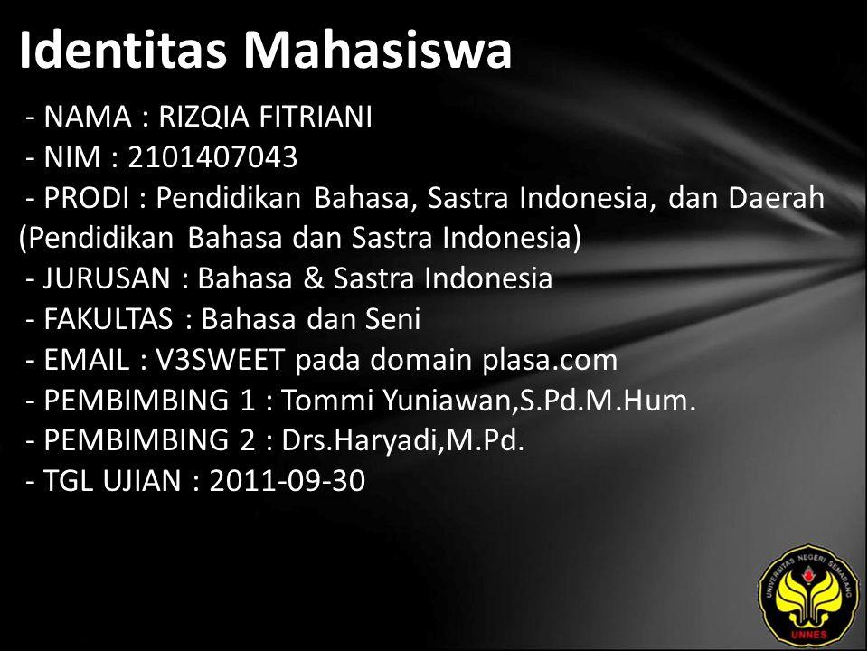 Identitas Mahasiswa - NAMA : RIZQIA FITRIANI - NIM : 2101407043 - PRODI : Pendidikan Bahasa, Sastra Indonesia, dan Daerah (Pendidikan Bahasa dan Sastra Indonesia) - JURUSAN : Bahasa & Sastra Indonesia - FAKULTAS : Bahasa dan Seni - EMAIL : V3SWEET pada domain plasa.com - PEMBIMBING 1 : Tommi Yuniawan,S.Pd.M.Hum.