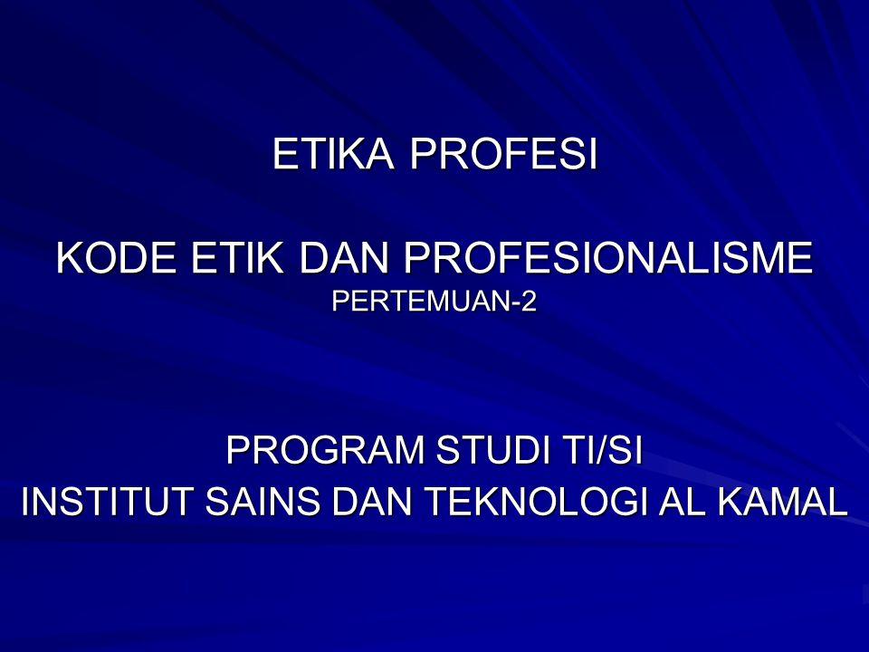 ETIKA PROFESI KODE ETIK DAN PROFESIONALISME PERTEMUAN-2 PROGRAM STUDI TI/SI INSTITUT SAINS DAN TEKNOLOGI AL KAMAL