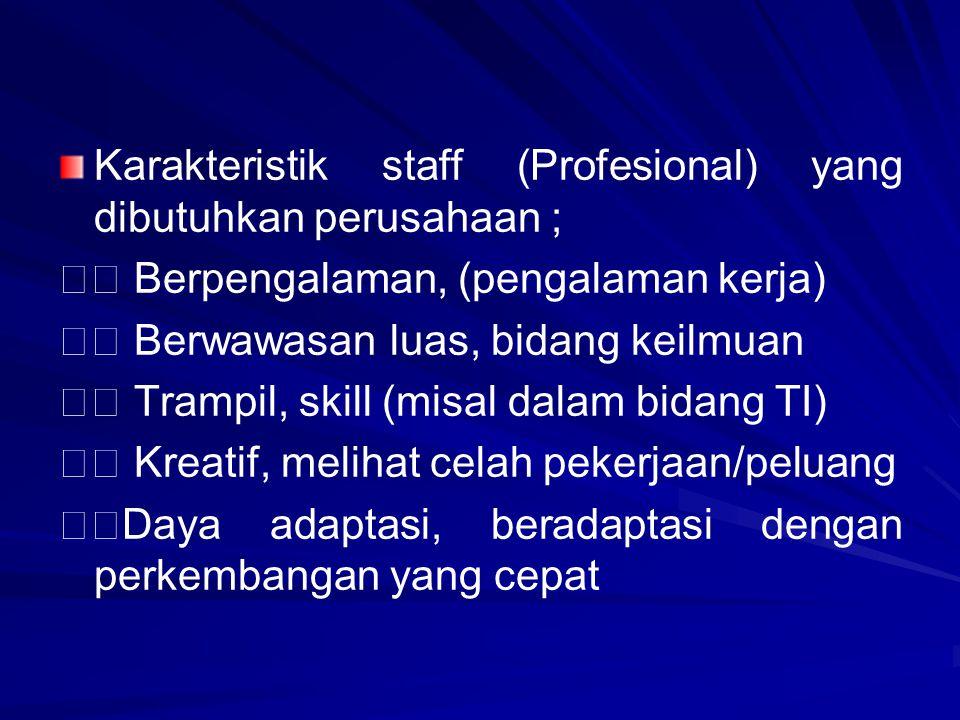 Karakteristik staff (Profesional) yang dibutuhkan perusahaan ; Berpengalaman, (pengalaman kerja) Berwawasan luas, bidang keilmuan Trampil, skill (misa