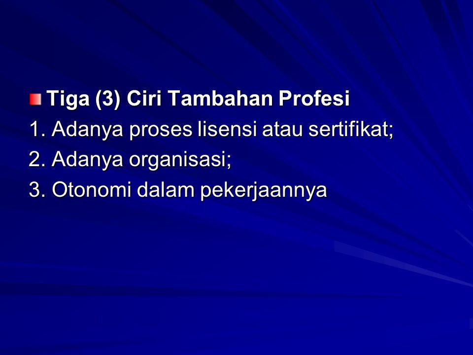 Tiga (3) Ciri Tambahan Profesi 1. Adanya proses lisensi atau sertifikat; 2. Adanya organisasi; 3. Otonomi dalam pekerjaannya