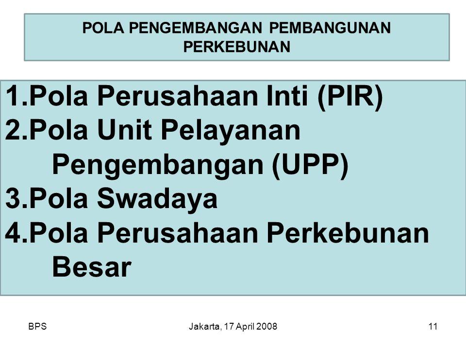 BPSJakarta, 17 April 200811 POLA PENGEMBANGAN PEMBANGUNAN PERKEBUNAN 1.Pola Perusahaan Inti (PIR) 2.Pola Unit Pelayanan Pengembangan (UPP) 3.Pola Swad