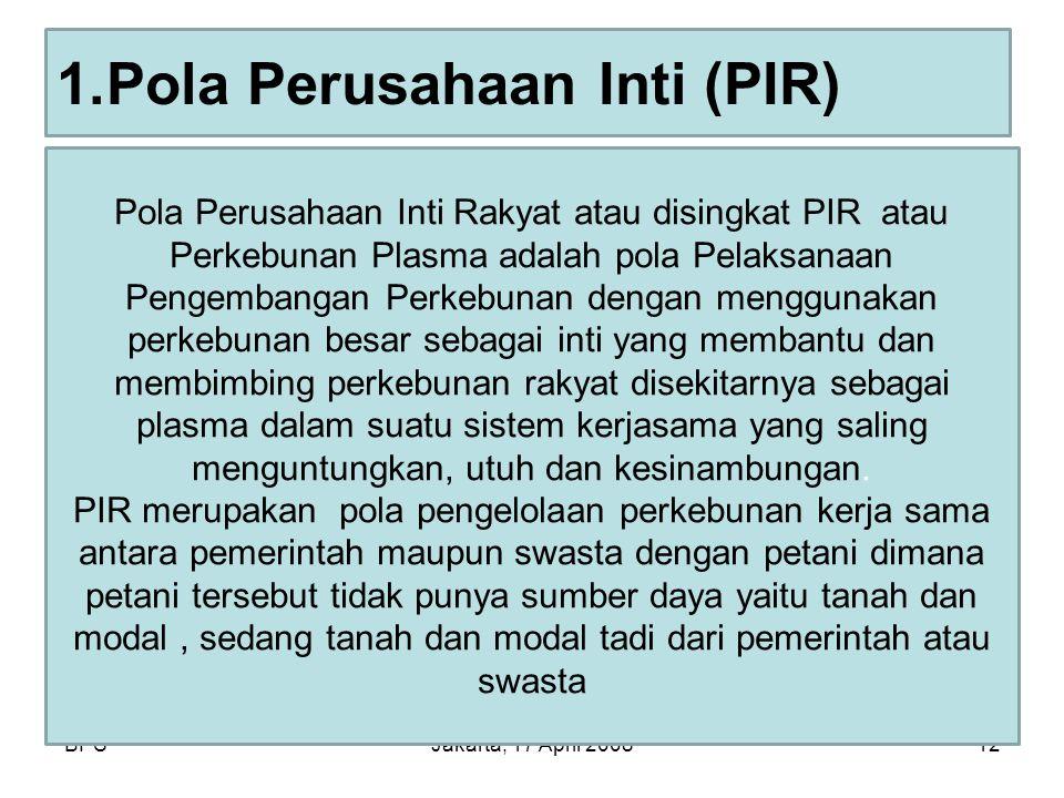 BPSJakarta, 17 April 200812 1.Pola Perusahaan Inti (PIR) Pola Perusahaan Inti Rakyat atau disingkat PIR atau Perkebunan Plasma adalah pola Pelaksanaan
