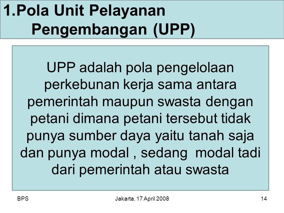 BPSJakarta, 17 April 200814 1.Pola Unit Pelayanan Pengembangan (UPP) UPP adalah pola pengelolaan perkebunan kerja sama antara pemerintah maupun swasta dengan petani dimana petani tersebut tidak punya sumber daya yaitu tanah saja dan punya modal, sedang modal tadi dari pemerintah atau swasta