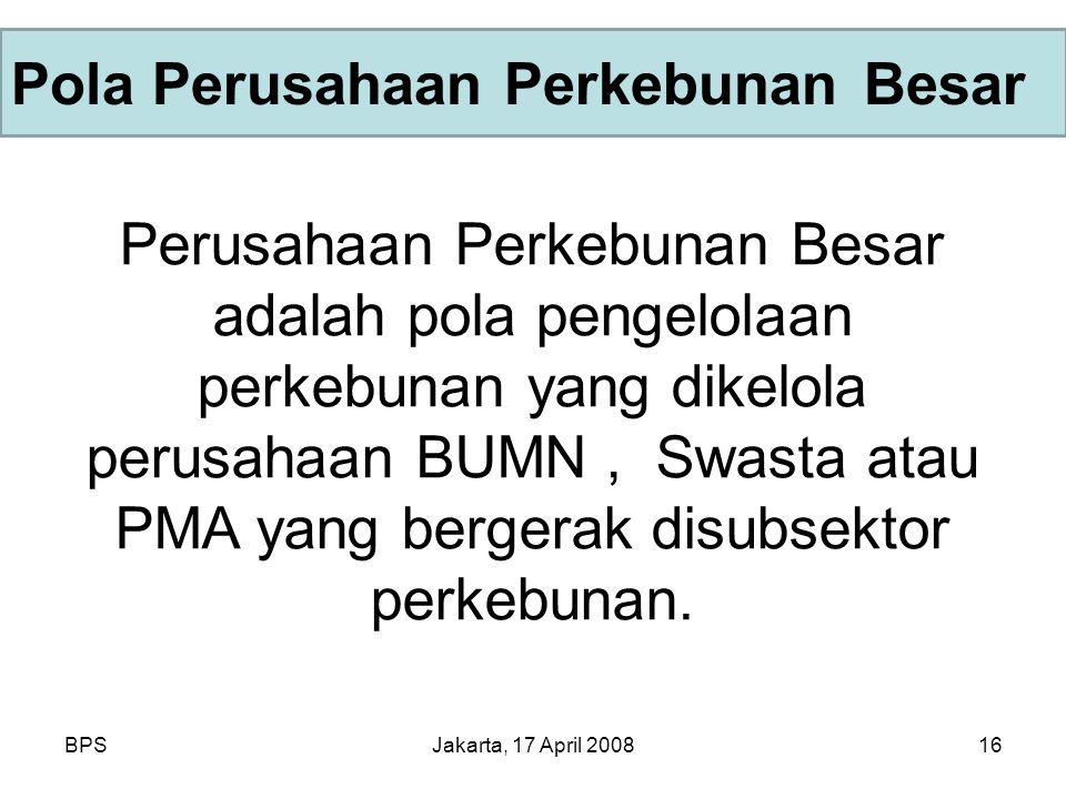 BPSJakarta, 17 April 200816 Pola Perusahaan Perkebunan Besar Perusahaan Perkebunan Besar adalah pola pengelolaan perkebunan yang dikelola perusahaan BUMN, Swasta atau PMA yang bergerak disubsektor perkebunan.