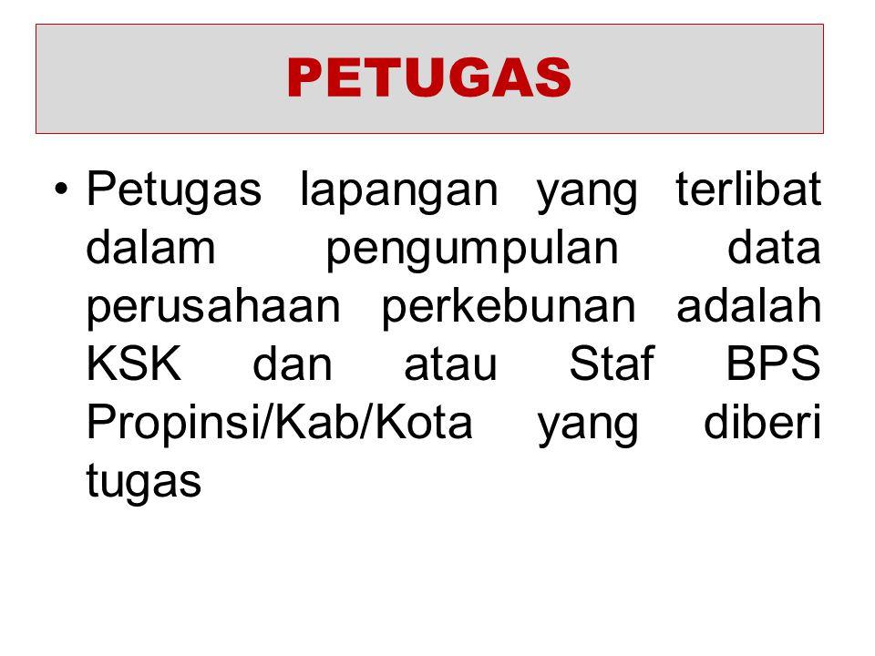 PETUGAS Petugas lapangan yang terlibat dalam pengumpulan data perusahaan perkebunan adalah KSK dan atau Staf BPS Propinsi/Kab/Kota yang diberi tugas