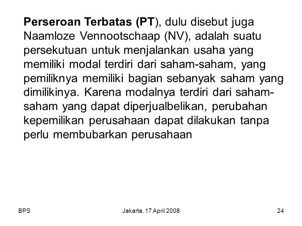 BPSJakarta, 17 April 200824 Perseroan Terbatas (PT), dulu disebut juga Naamloze Vennootschaap (NV), adalah suatu persekutuan untuk menjalankan usaha yang memiliki modal terdiri dari saham-saham, yang pemiliknya memiliki bagian sebanyak saham yang dimilikinya.