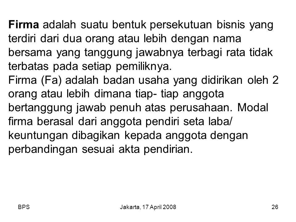 BPSJakarta, 17 April 200826 Firma adalah suatu bentuk persekutuan bisnis yang terdiri dari dua orang atau lebih dengan nama bersama yang tanggung jawabnya terbagi rata tidak terbatas pada setiap pemiliknya.