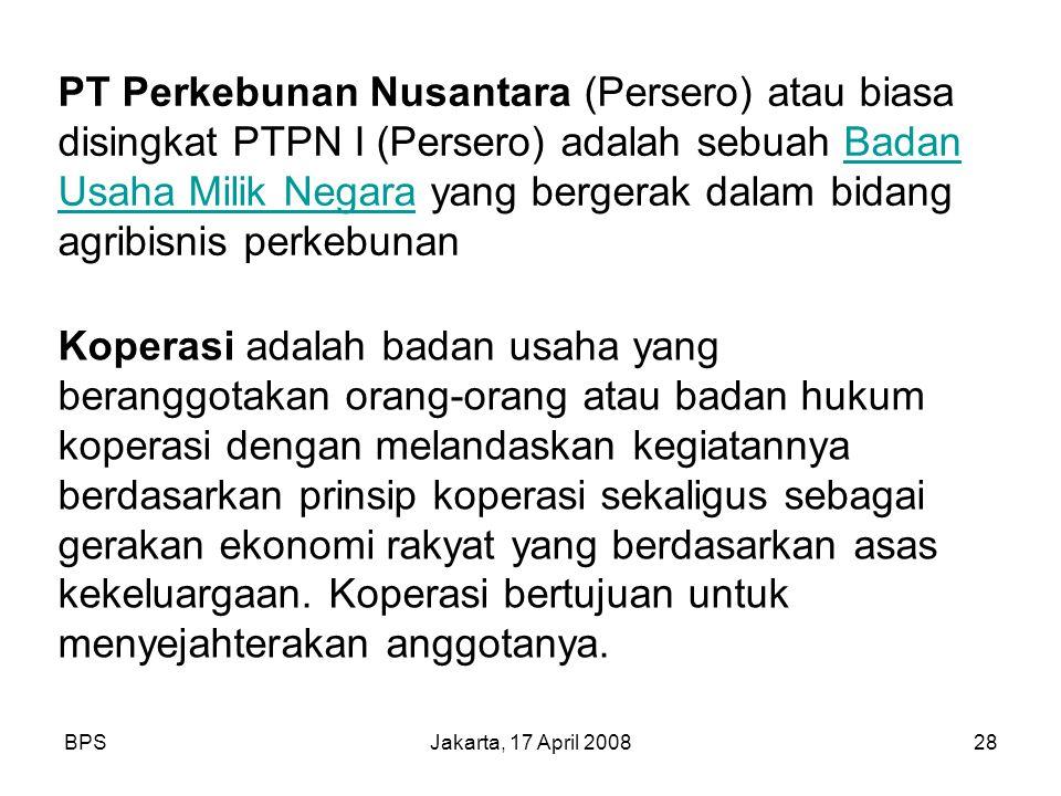 BPSJakarta, 17 April 200828 PT Perkebunan Nusantara (Persero) atau biasa disingkat PTPN I (Persero) adalah sebuah Badan Usaha Milik Negara yang berger