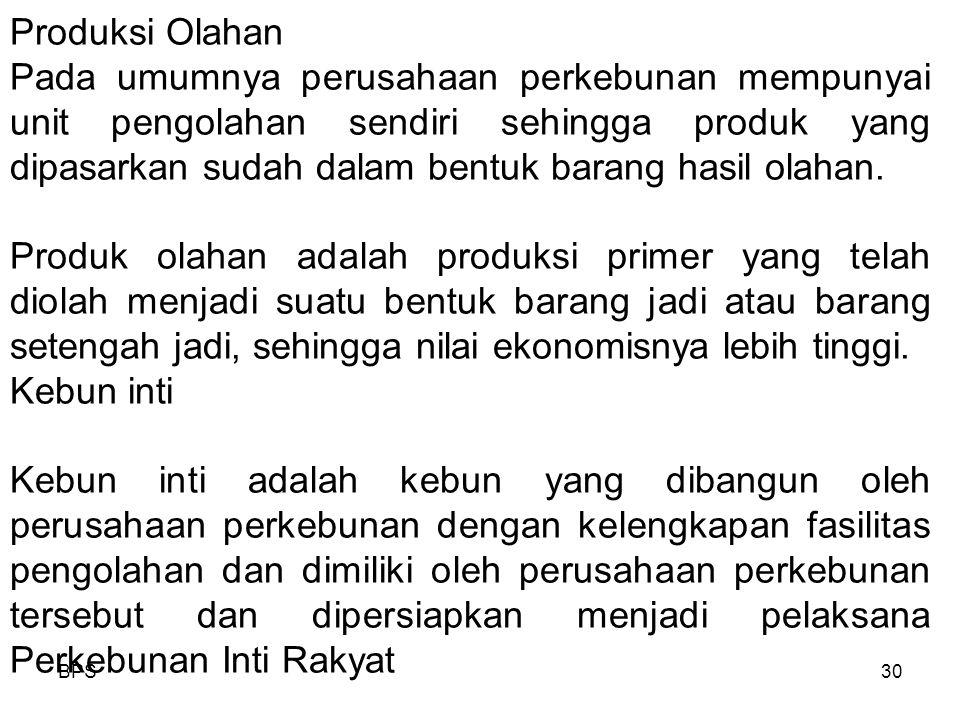 BPS30 Produksi Olahan Pada umumnya perusahaan perkebunan mempunyai unit pengolahan sendiri sehingga produk yang dipasarkan sudah dalam bentuk barang hasil olahan.