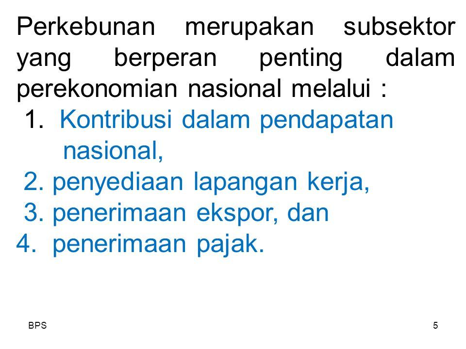 BPS5 Perkebunan merupakan subsektor yang berperan penting dalam perekonomian nasional melalui : 1. Kontribusi dalam pendapatan nasional, 2. penyediaan