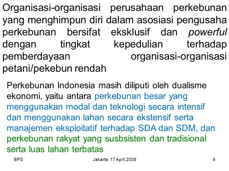 BPSJakarta, 17 April 20089 Organisasi-organisasi perusahaan perkebunan yang menghimpun diri dalam asosiasi pengusaha perkebunan bersifat eksklusif dan powerful dengan tingkat kepedulian terhadap pemberdayaan organisasi-organisasi petani/pekebun rendah Perkebunan Indonesia masih diliputi oleh dualisme ekonomi, yaitu antara perkebunan besar yang menggunakan modal dan teknologi secara intensif dan menggunakan lahan secara ekstensif serta manajemen eksploitatif terhadap SDA dan SDM, dan perkebunan rakyat yang susbsisten dan tradisional serta luas lahan terbatas