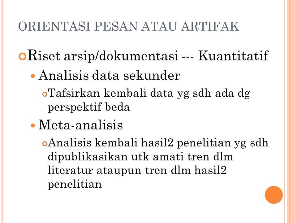 ORIENTASI PESAN ATAU ARTIFAK R iset arsip/dokumentasi --- Kuantitatif Analisis data sekunder Tafsirkan kembali data yg sdh ada dg perspektif beda Meta