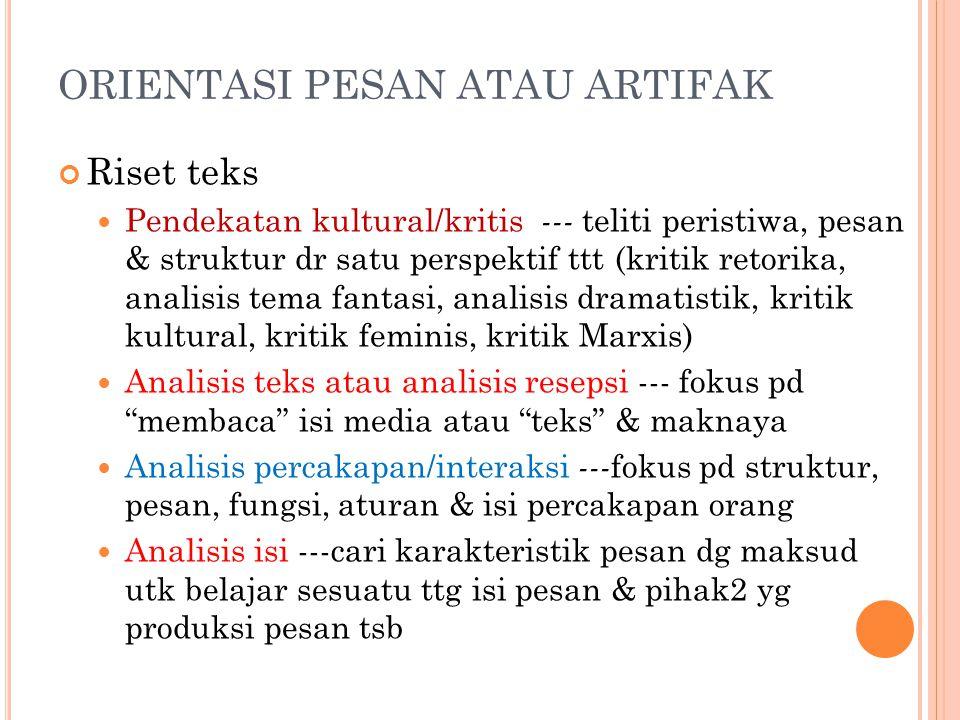 ORIENTASI PESAN ATAU ARTIFAK Riset teks Pendekatan kultural/kritis --- teliti peristiwa, pesan & struktur dr satu perspektif ttt (kritik retorika, ana