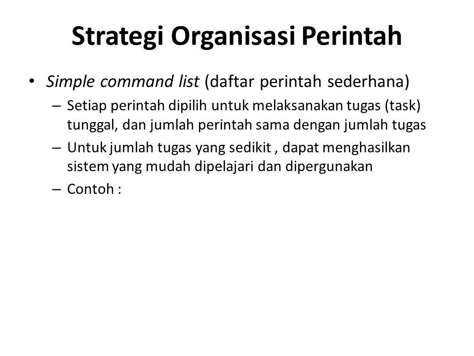 Strategi Organisasi Perintah Simple command list (daftar perintah sederhana) – Setiap perintah dipilih untuk melaksanakan tugas (task) tunggal, dan jumlah perintah sama dengan jumlah tugas – Untuk jumlah tugas yang sedikit, dapat menghasilkan sistem yang mudah dipelajari dan dipergunakan – Contoh :