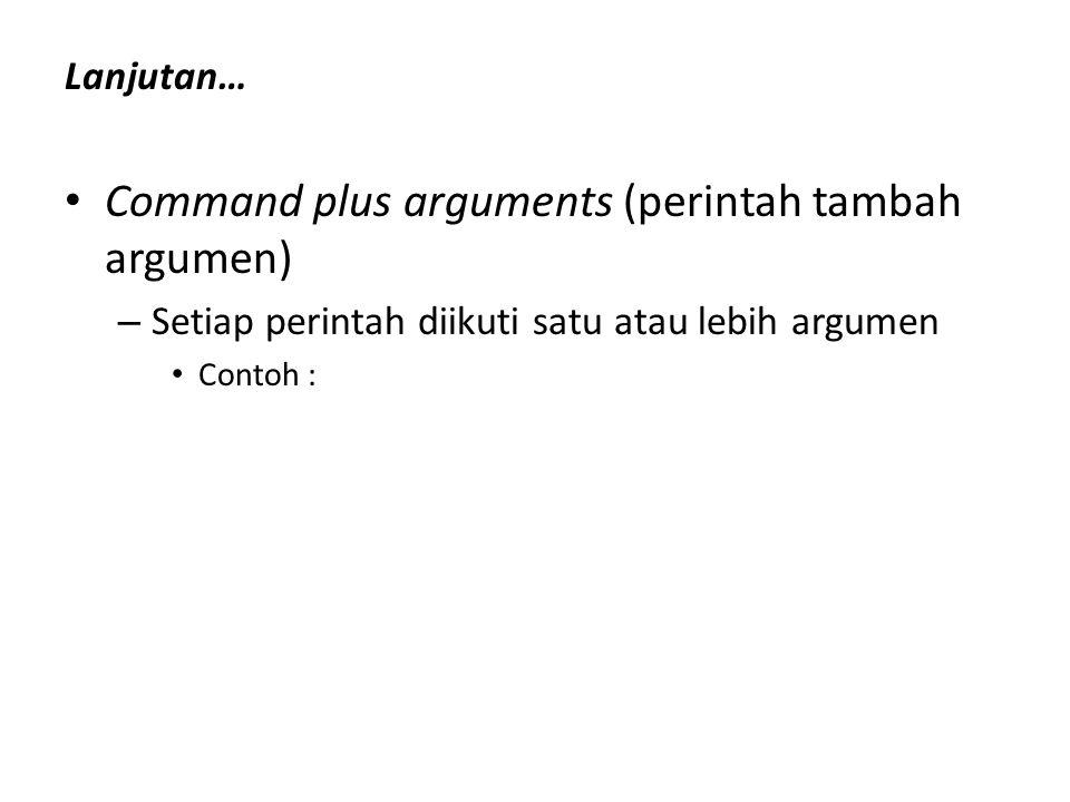 Lanjutan… Command plus arguments (perintah tambah argumen) – Setiap perintah diikuti satu atau lebih argumen Contoh :