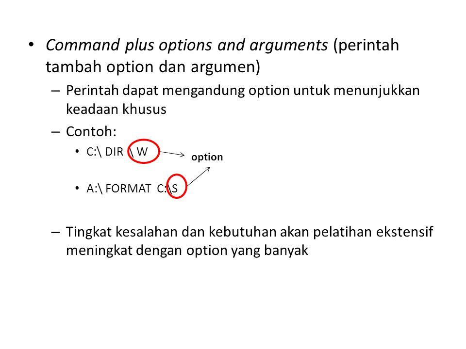 Command plus options and arguments (perintah tambah option dan argumen) – Perintah dapat mengandung option untuk menunjukkan keadaan khusus – Contoh: C:\ DIR \ W A:\ FORMAT C:\S – Tingkat kesalahan dan kebutuhan akan pelatihan ekstensif meningkat dengan option yang banyak option