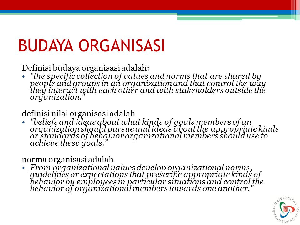 BUDAYA ORGANISASI Definisi budaya organisasi adalah: the specific collection of values and norms that are shared by people and groups in an organization and that control the way they interact with each other and with stakeholders outside the organization. definisi nilai organisasi adalah beliefs and ideas about what kinds of goals members of an organization should pursue and ideas about the appropriate kinds or standards of behavior organizational members should use to achieve these goals. norma organisasi adalah From organizational values develop organizational norms, guidelines or expectations that prescribe appropriate kinds of behavior by employees in particular situations and control the behavior of organizational members towards one another. 36