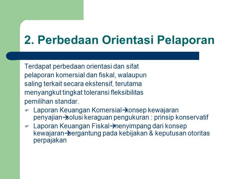 2. Perbedaan Orientasi Pelaporan Terdapat perbedaan orientasi dan sifat pelaporan komersial dan fiskal, walaupun saling terkait secara ekstensif, teru