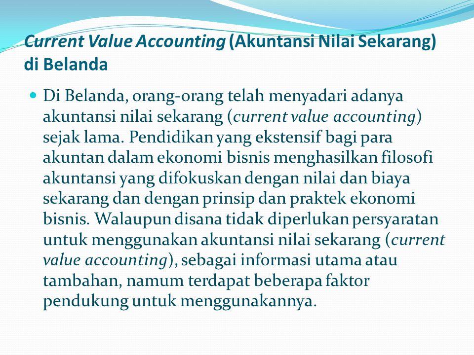 Current Value Accounting (Akuntansi Nilai Sekarang) di Belanda Di Belanda, orang-orang telah menyadari adanya akuntansi nilai sekarang (current value accounting) sejak lama.