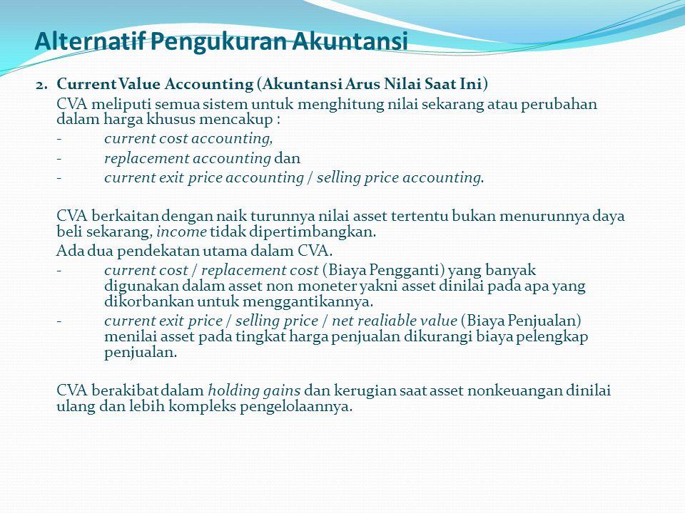 Alternatif Pengukuran Akuntansi 2. Current Value Accounting (Akuntansi Arus Nilai Saat Ini) CVA meliputi semua sistem untuk menghitung nilai sekarang