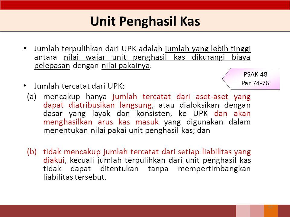Unit Penghasil Kas Jumlah terpulihkan dari UPK adalah jumlah yang lebih tinggi antara nilai wajar unit penghasil kas dikurangi biaya pelepasan dengan