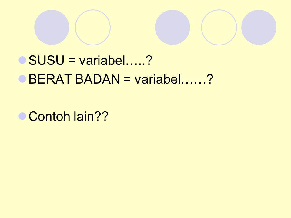 SUSU = variabel…..? BERAT BADAN = variabel……? Contoh lain??