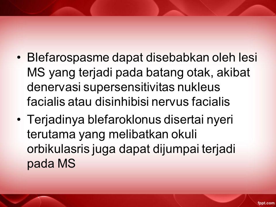 Blefarospasme dapat disebabkan oleh lesi MS yang terjadi pada batang otak, akibat denervasi supersensitivitas nukleus facialis atau disinhibisi nervus facialis Terjadinya blefaroklonus disertai nyeri terutama yang melibatkan okuli orbikulasris juga dapat dijumpai terjadi pada MS